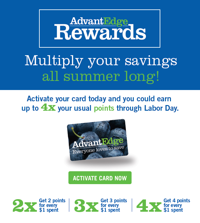 AdvantEdge  Rewards Multiply your savings all summer long! Activate your card today and you  could earn up to 4 times your usual points through labor day. Activate card now.  2 times get 2 points for every $1 spent. 3 times get 3 points for every $1 spent.  4 times get 4 points for every $1 spent.